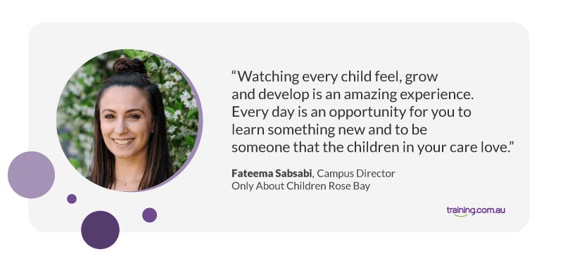 """""""Watching every child feel, grow and develop is an amazing experience. Every day is an opportunity for you to learn something new and to be someone that the children in your care love."""" — Campus Director at Only About Children Rose Bay, Fateema Sabsabi."""